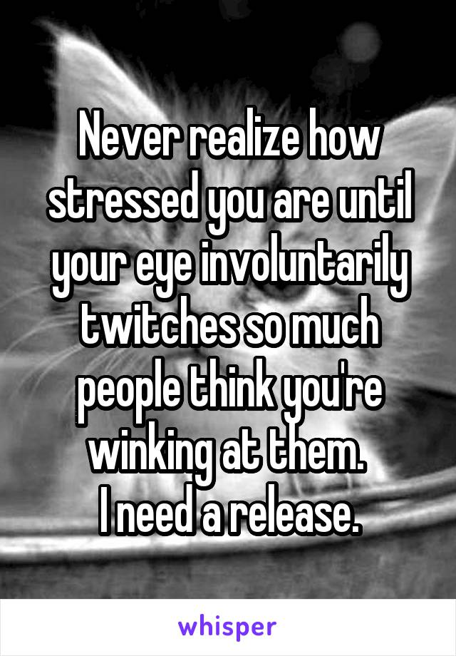Never realize how stressed you are until your eye involuntarily twitches so much people think you're winking at them.  I need a release.