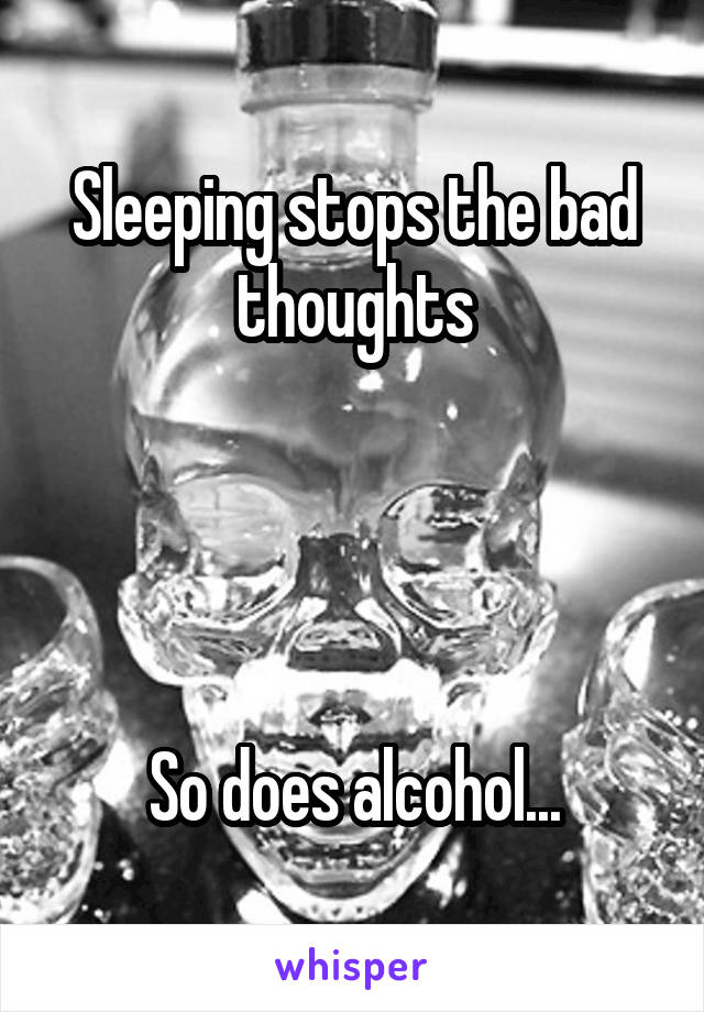Sleeping stops the bad thoughts     So does alcohol...
