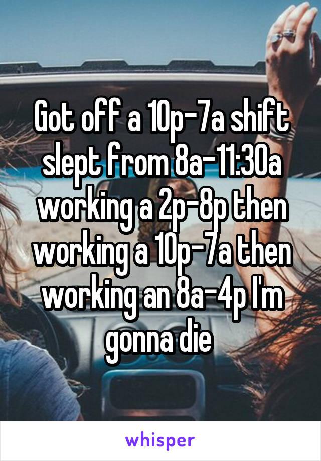 Got off a 10p-7a shift slept from 8a-11:30a working a 2p-8p then working a 10p-7a then working an 8a-4p I'm gonna die