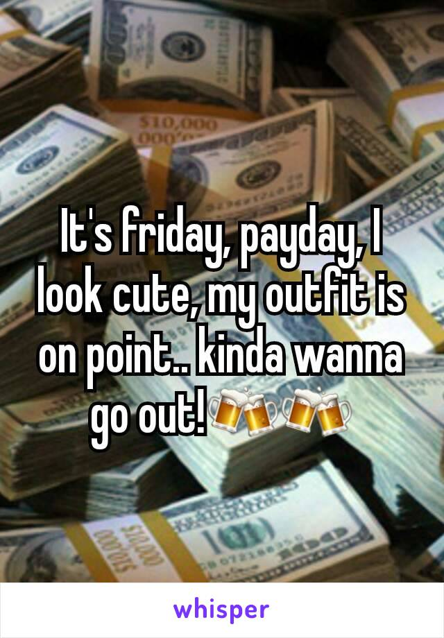 It's friday, payday, I look cute, my outfit is on point.. kinda wanna go out!🍻🍻