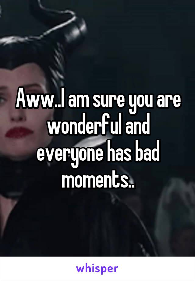Aww..I am sure you are wonderful and everyone has bad moments..