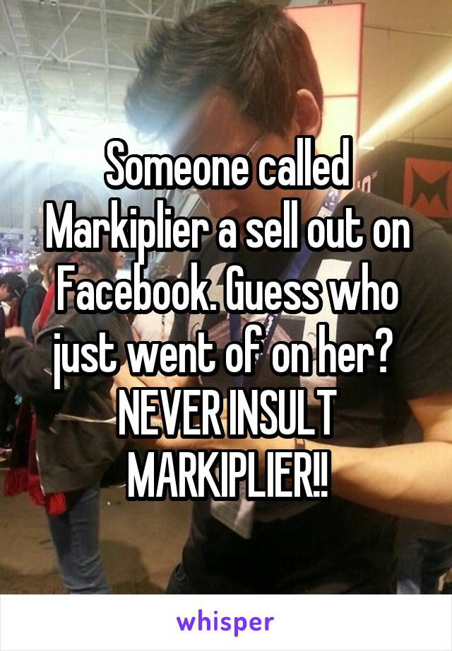 Someone called Markiplier a sell out on Facebook. Guess who just went of on her?  NEVER INSULT MARKIPLIER!!