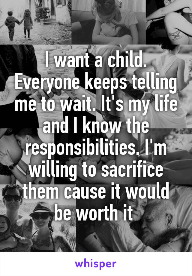 I want a child. Everyone keeps telling me to wait. It's my life and I know the responsibilities. I'm willing to sacrifice them cause it would be worth it