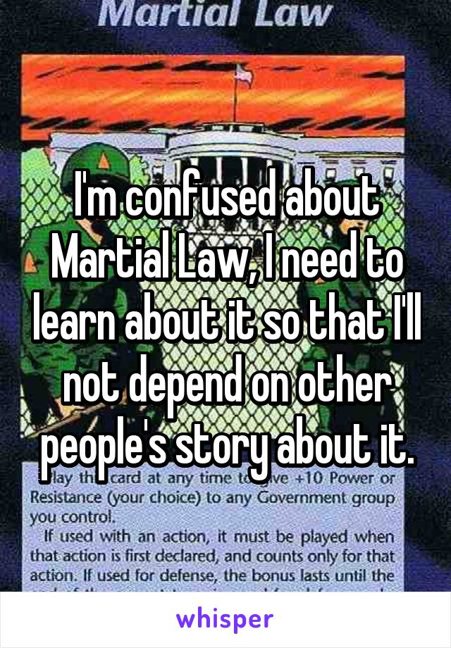 I'm confused about Martial Law, I need to learn about it so that I'll not depend on other people's story about it.