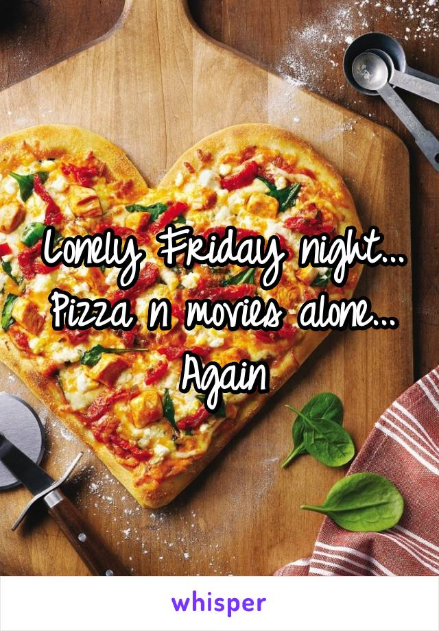 Lonely Friday night... Pizza n movies alone... Again