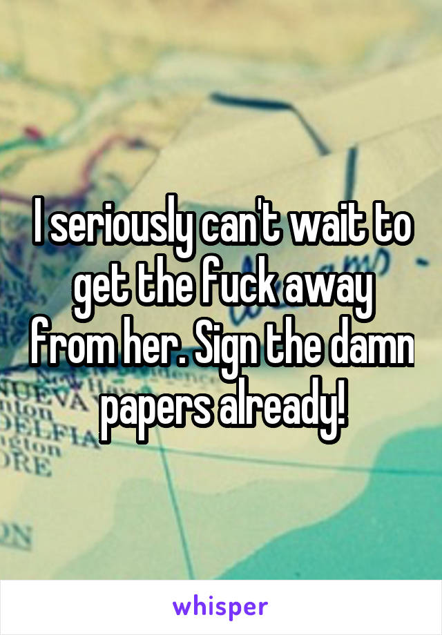 I seriously can't wait to get the fuck away from her. Sign the damn papers already!