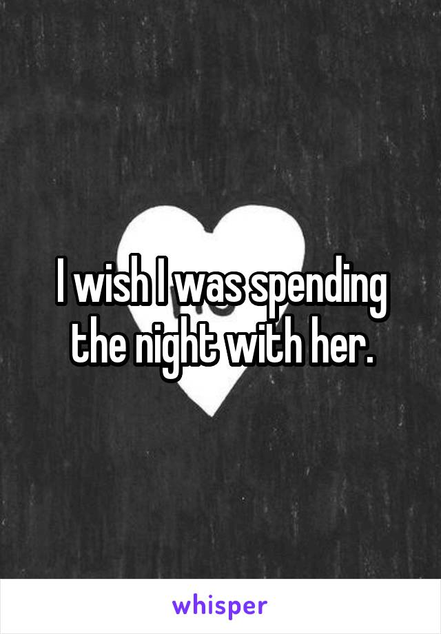 I wish I was spending the night with her.