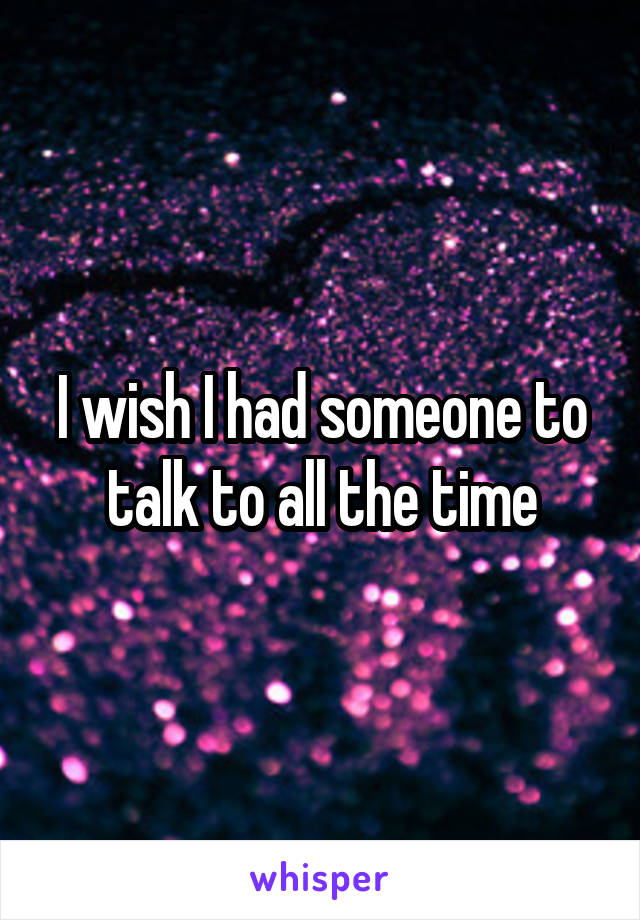 I wish I had someone to talk to all the time