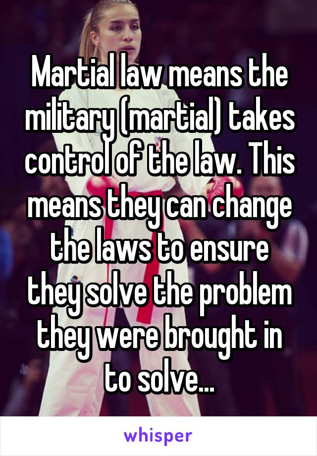 Martial law means the military (martial) takes control of the law. This means they can change the laws to ensure they solve the problem they were brought in to solve...