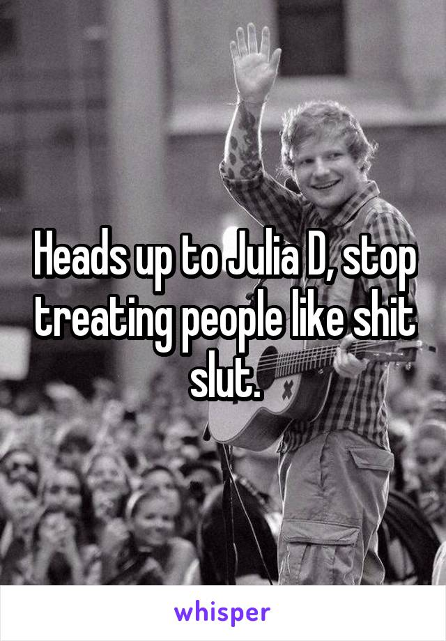 Heads up to Julia D, stop treating people like shit slut.