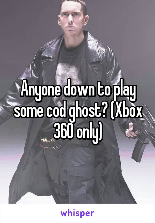 Anyone down to play some cod ghost? (Xbox 360 only)