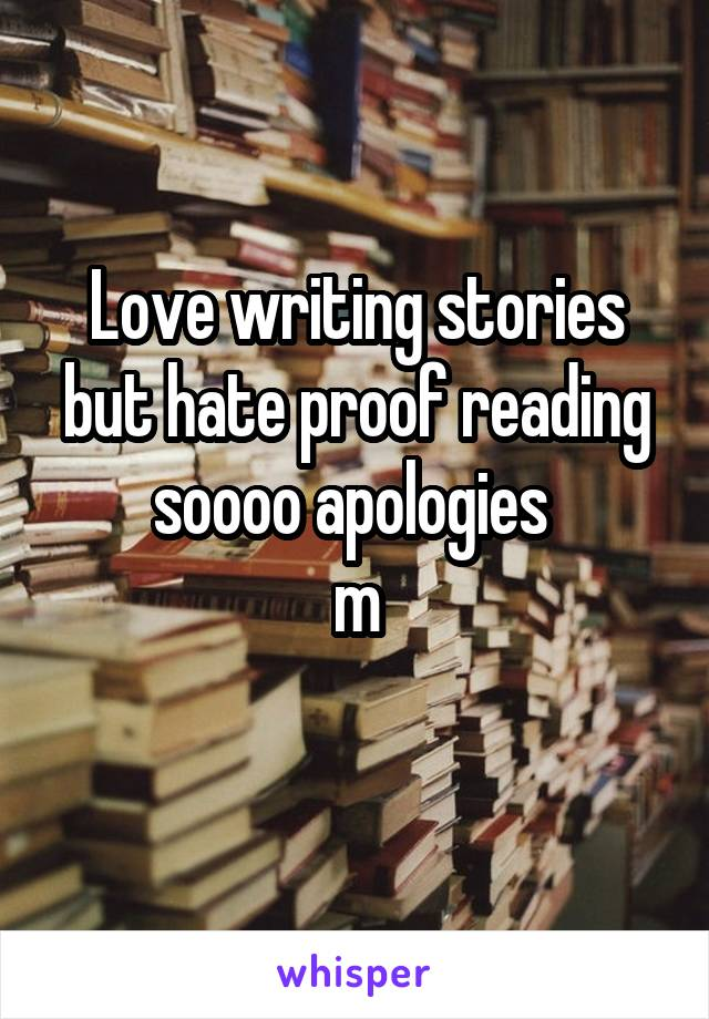 Love writing stories but hate proof reading soooo apologies  m