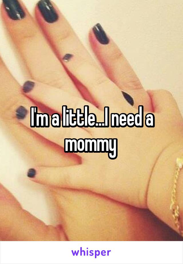 I'm a little...I need a mommy