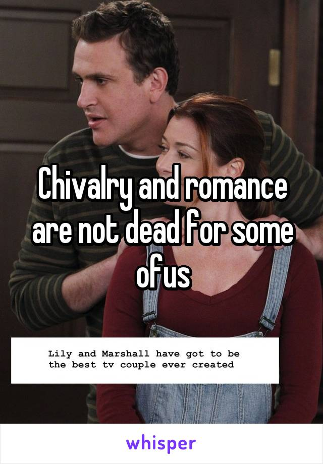 Chivalry and romance are not dead for some ofus