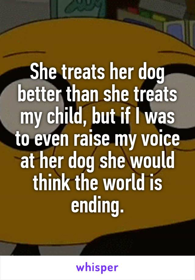 She treats her dog better than she treats my child, but if I was to even raise my voice at her dog she would think the world is ending.