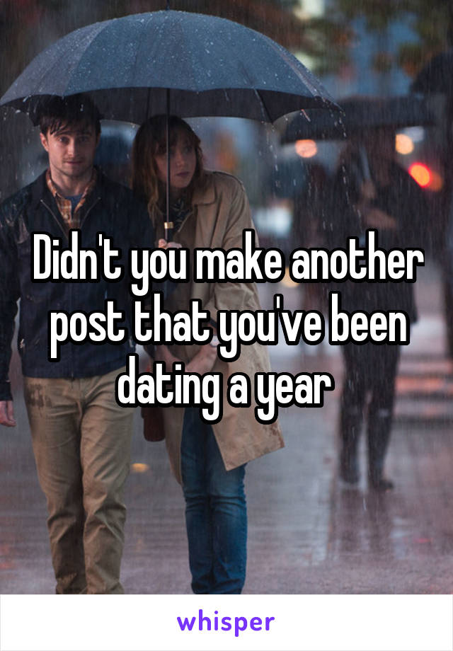 Didn't you make another post that you've been dating a year