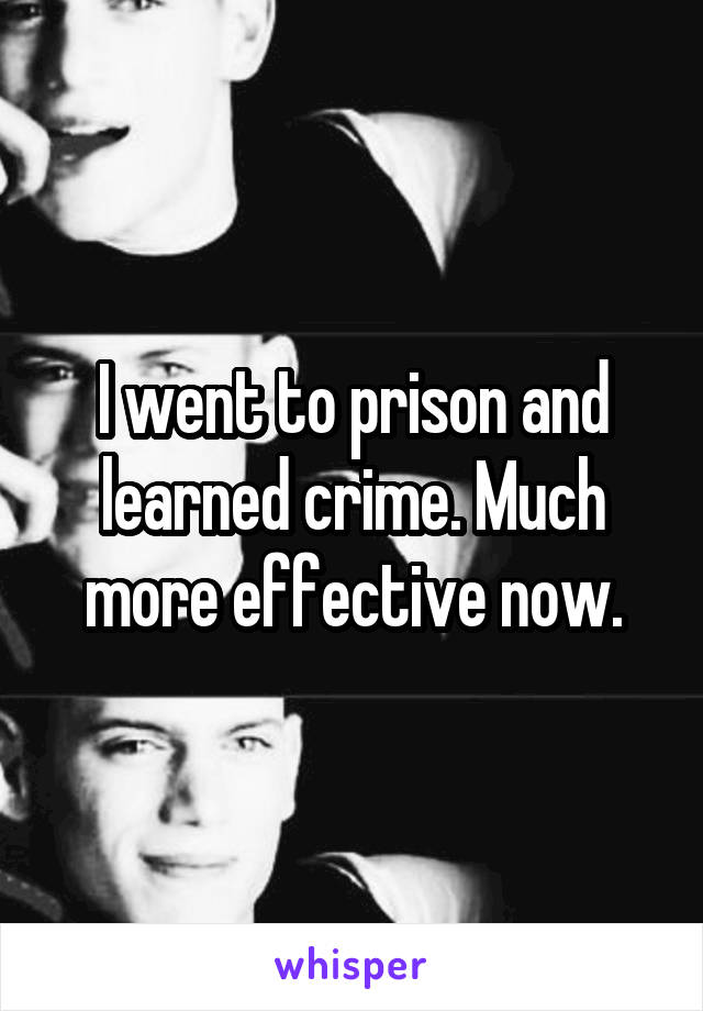 I went to prison and learned crime. Much more effective now.