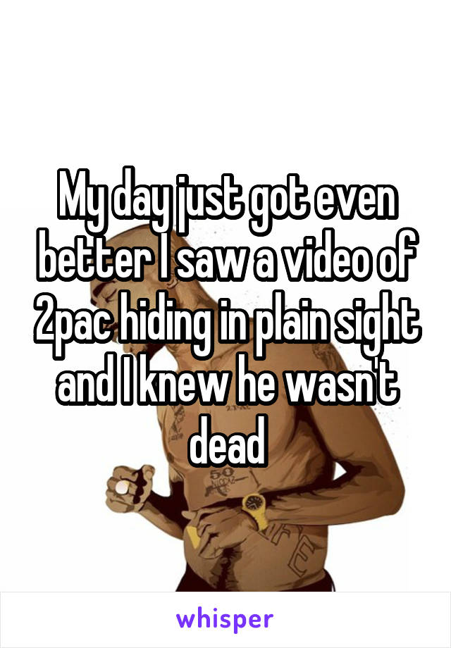 My day just got even better I saw a video of 2pac hiding in plain sight and I knew he wasn't dead