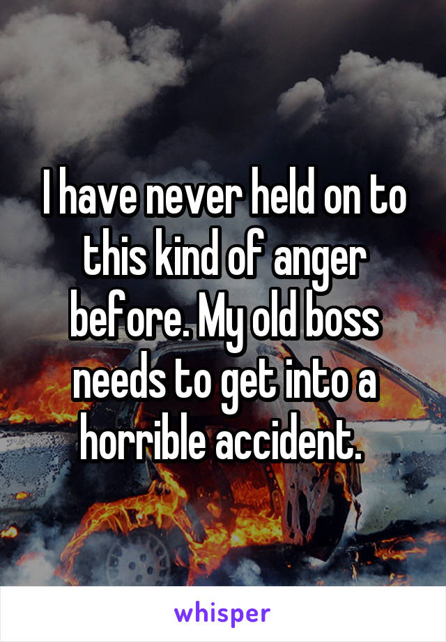 I have never held on to this kind of anger before. My old boss needs to get into a horrible accident.