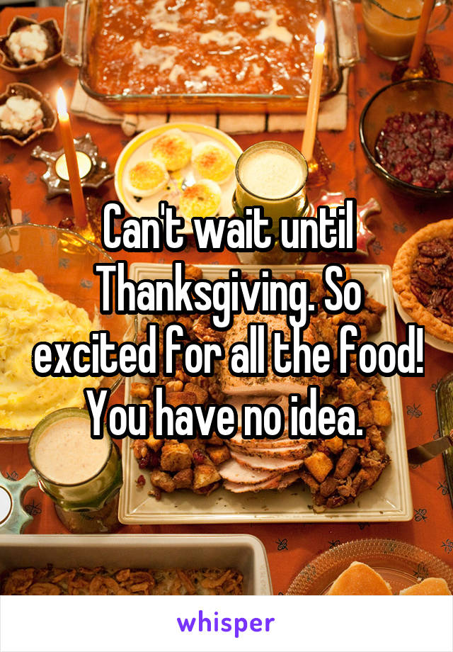 Can't wait until Thanksgiving. So excited for all the food! You have no idea.