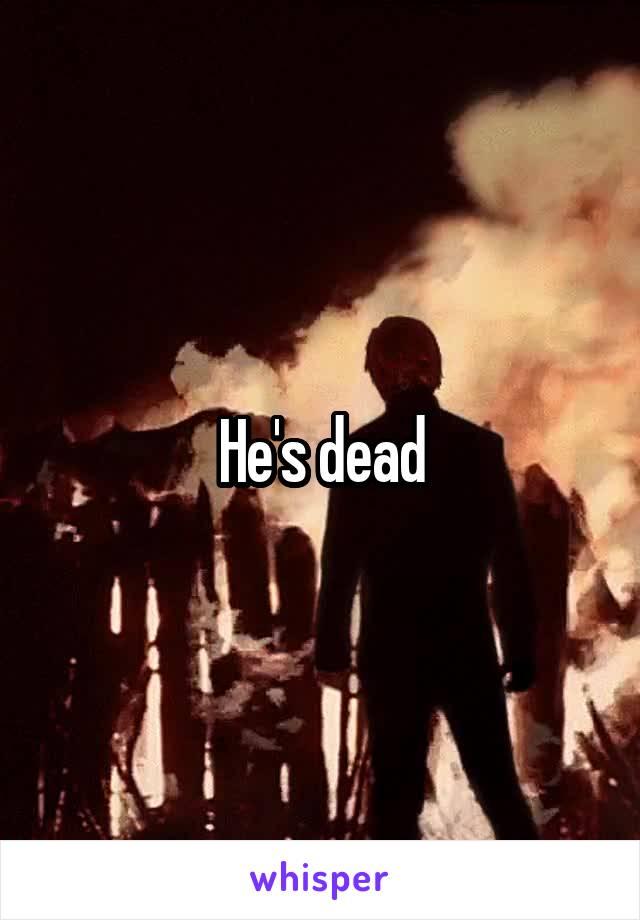 He's dead