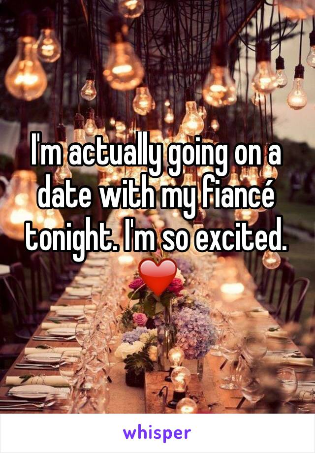 I'm actually going on a date with my fiancé tonight. I'm so excited. ❤️