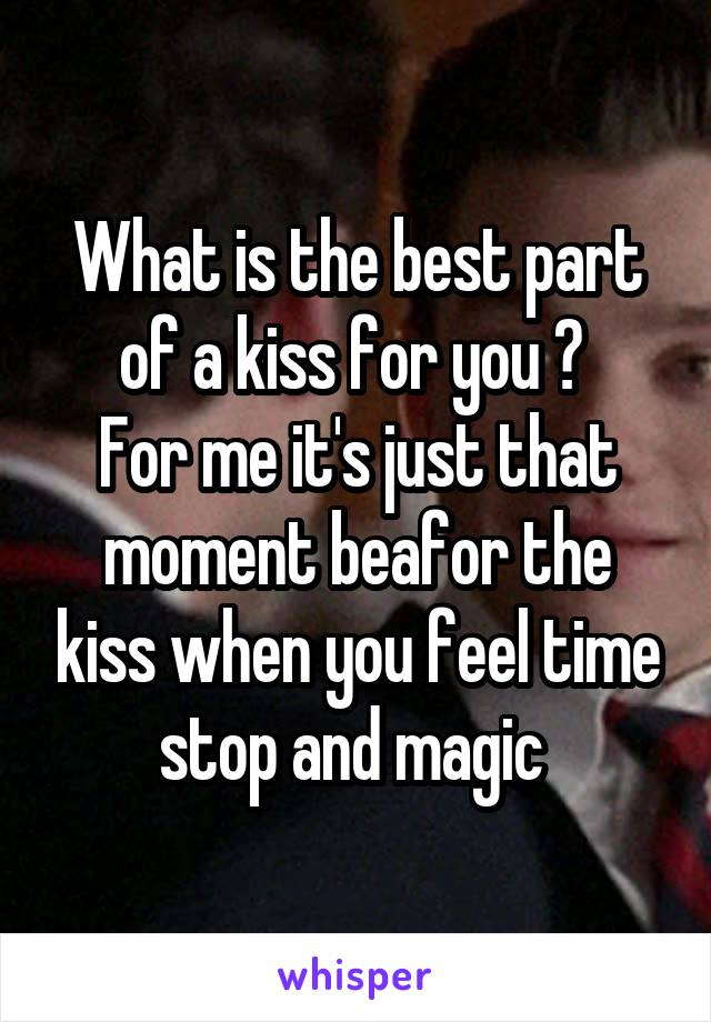 What is the best part of a kiss for you ?  For me it's just that moment beafor the kiss when you feel time stop and magic