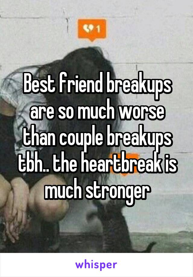 Best friend breakups are so much worse than couple breakups tbh.. the heartbreak is much stronger