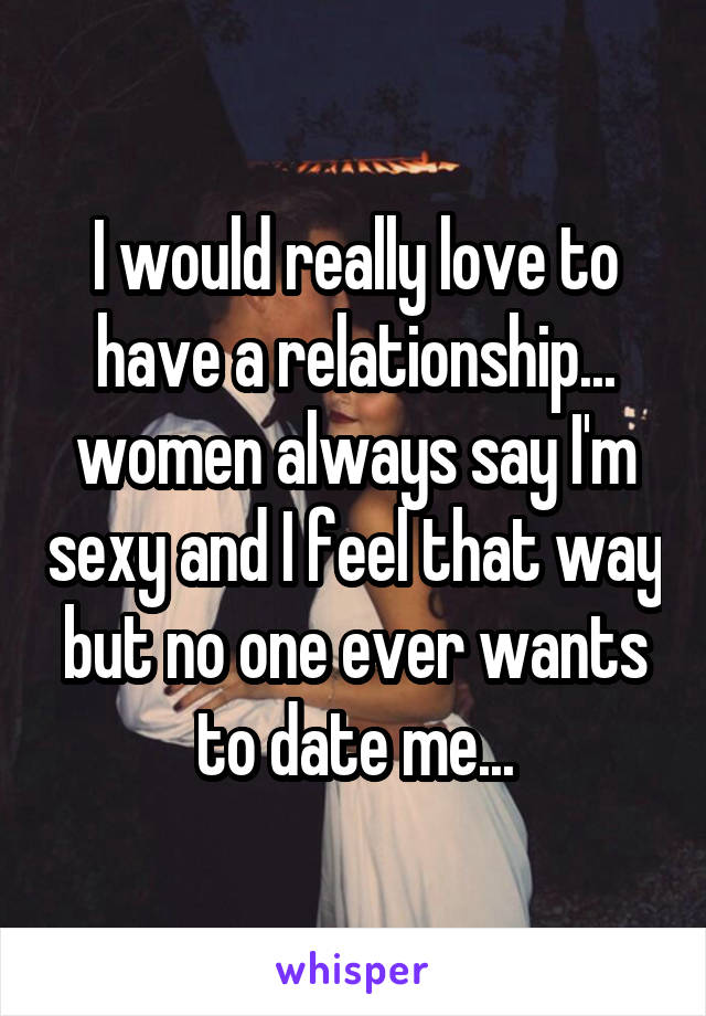 I would really love to have a relationship... women always say I'm sexy and I feel that way but no one ever wants to date me...