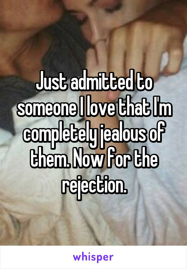 Just admitted to someone I love that I'm completely jealous of them. Now for the rejection.