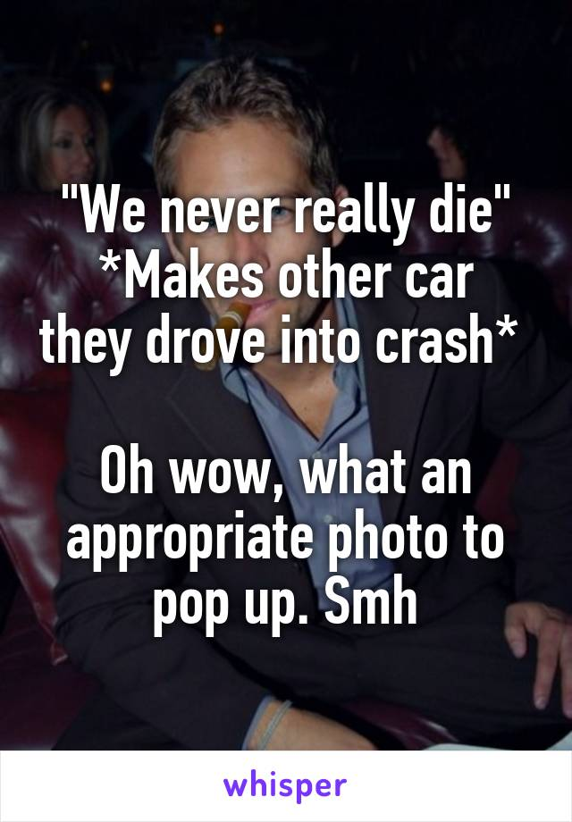"""""""We never really die"""" *Makes other car they drove into crash*   Oh wow, what an appropriate photo to pop up. Smh"""