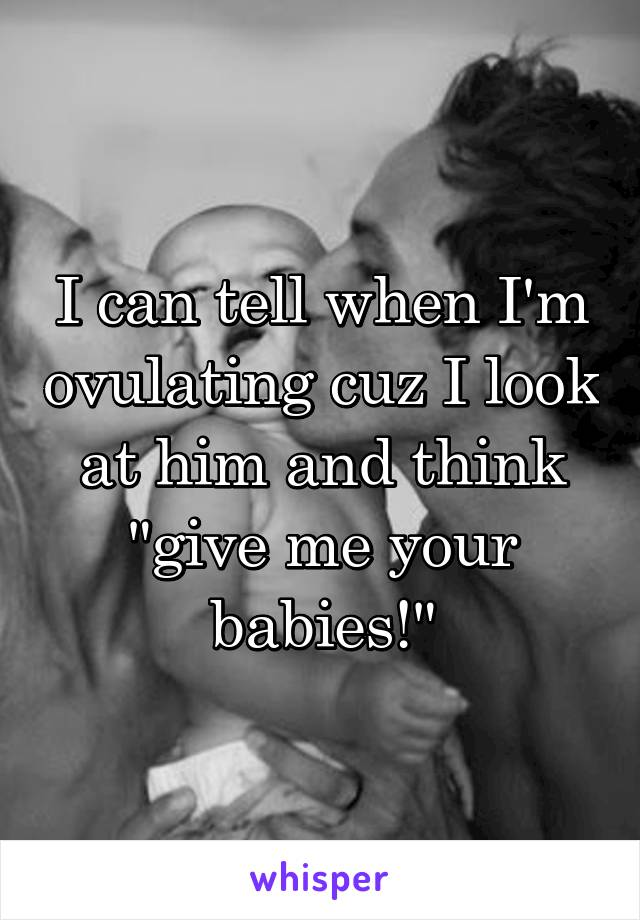 """I can tell when I'm ovulating cuz I look at him and think """"give me your babies!"""""""