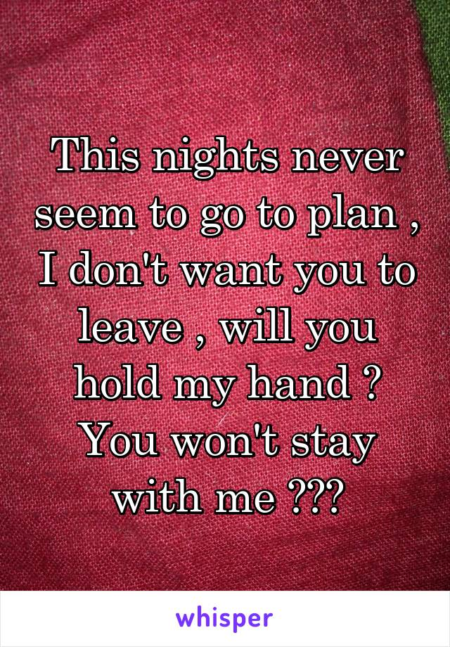 This nights never seem to go to plan , I don't want you to leave , will you hold my hand ? You won't stay with me ???