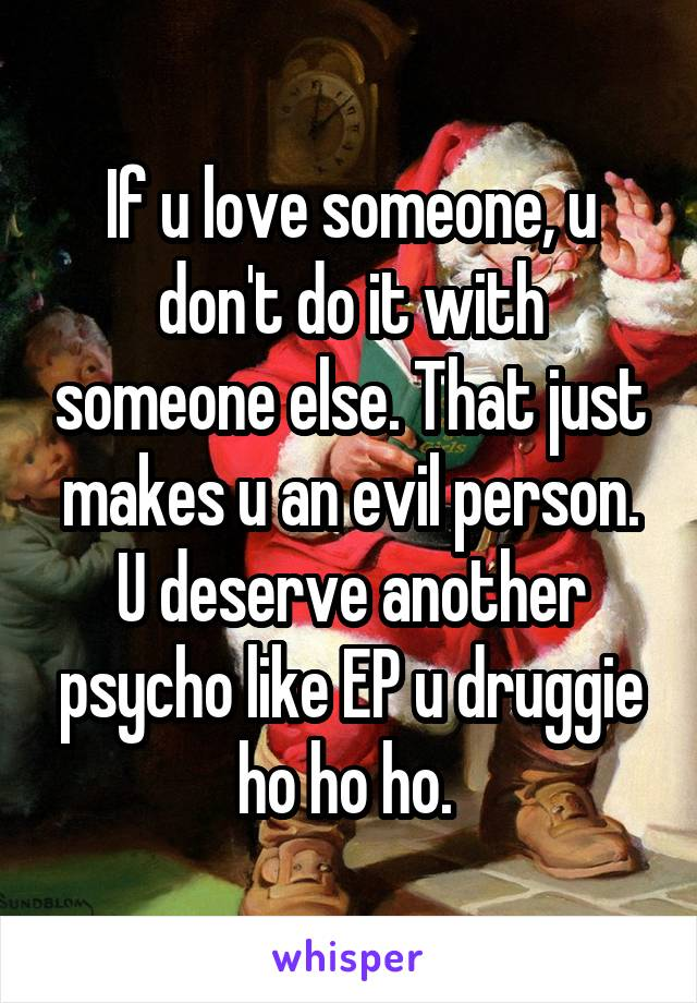 If u love someone, u don't do it with someone else. That just makes u an evil person. U deserve another psycho like EP u druggie ho ho ho.