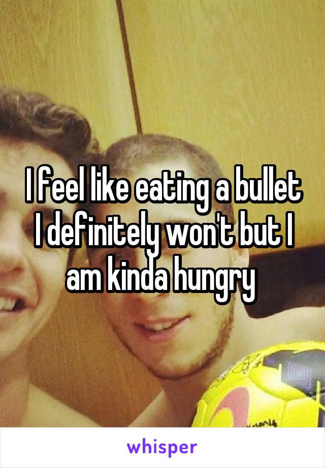 I feel like eating a bullet I definitely won't but I am kinda hungry