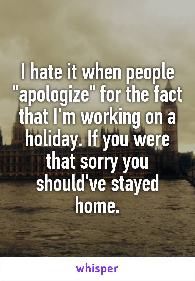 """I hate it when people """"apologize"""" for the fact that I'm working on a holiday. If you were that sorry you should've stayed home."""