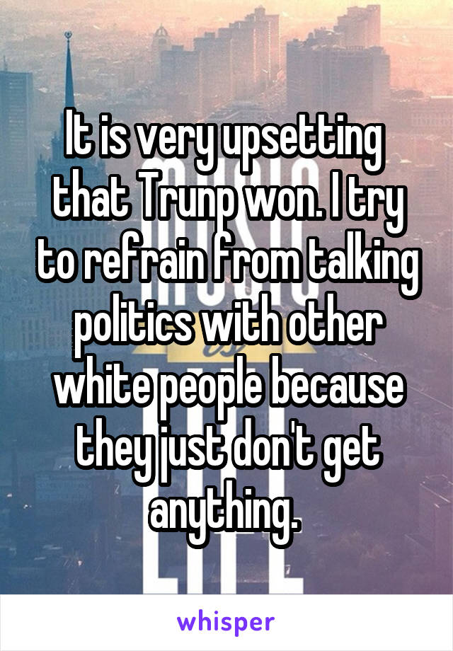 It is very upsetting  that Trunp won. I try to refrain from talking politics with other white people because they just don't get anything.