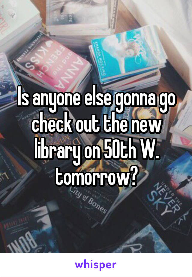 Is anyone else gonna go check out the new library on 50th W. tomorrow?