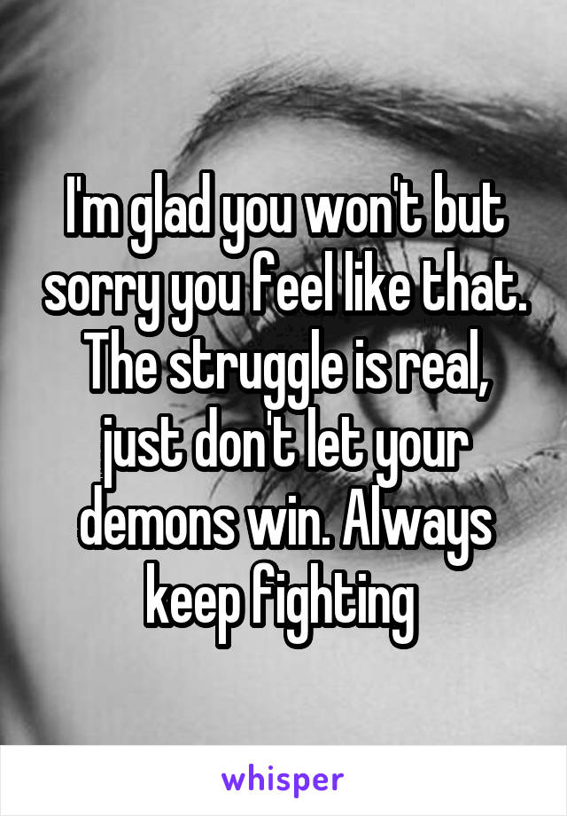 I'm glad you won't but sorry you feel like that. The struggle is real, just don't let your demons win. Always keep fighting