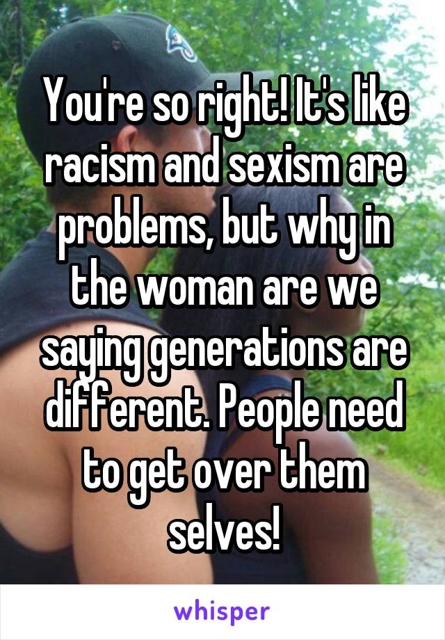 You're so right! It's like racism and sexism are problems, but why in the woman are we saying generations are different. People need to get over them selves!