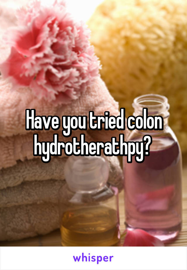 Have you tried colon hydrotherathpy?