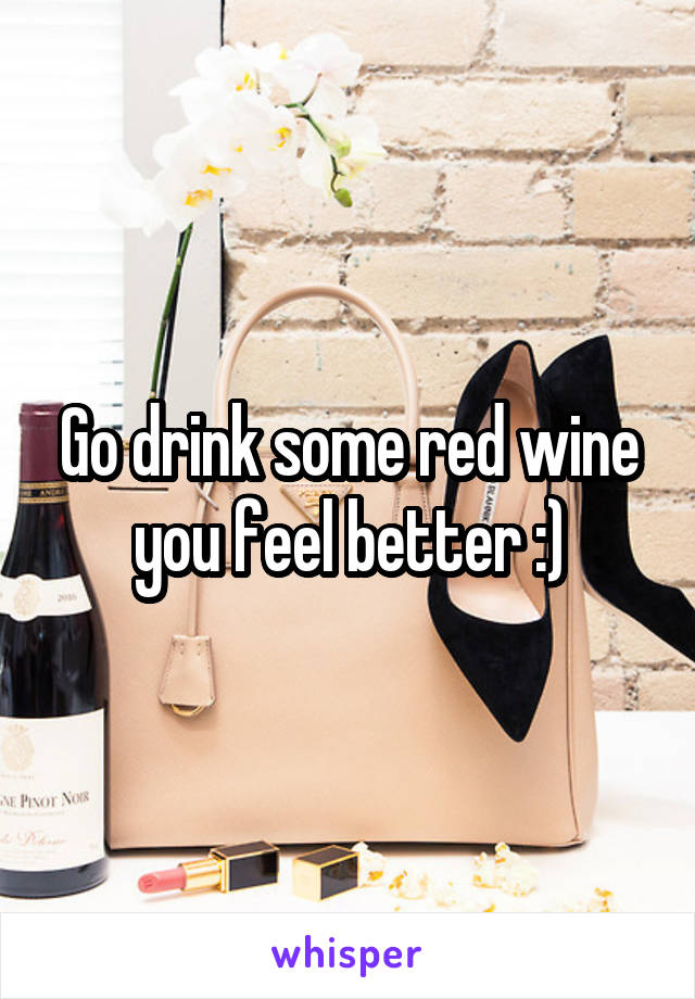 Go drink some red wine you feel better :)