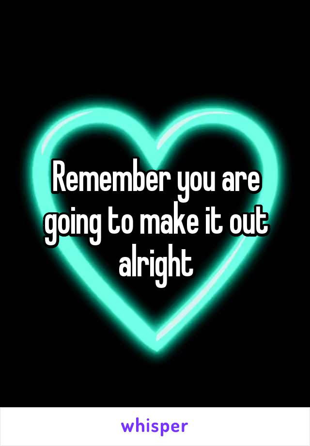 Remember you are going to make it out alright