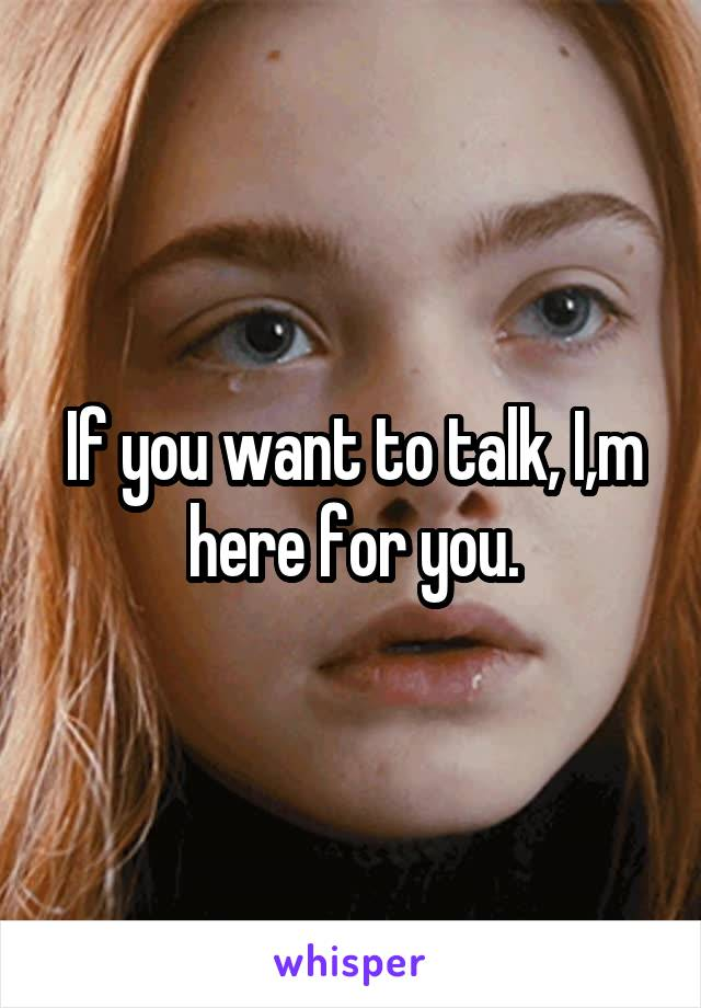 If you want to talk, I,m here for you.