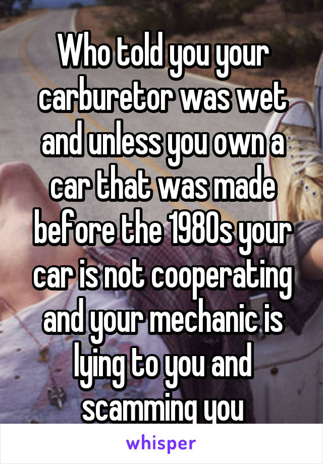 Who told you your carburetor was wet and unless you own a car that was made before the 1980s your car is not cooperating and your mechanic is lying to you and scamming you