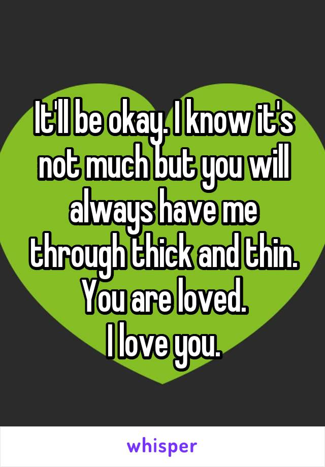 It'll be okay. I know it's not much but you will always have me through thick and thin. You are loved. I love you.