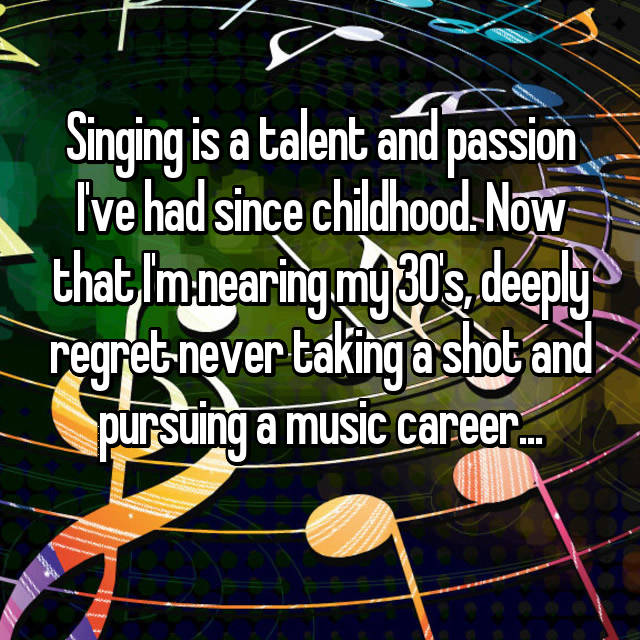Singing is a talent and passion I've had since childhood. Now that I'm nearing my 30's, deeply regret never taking a shot and pursuing a music career...