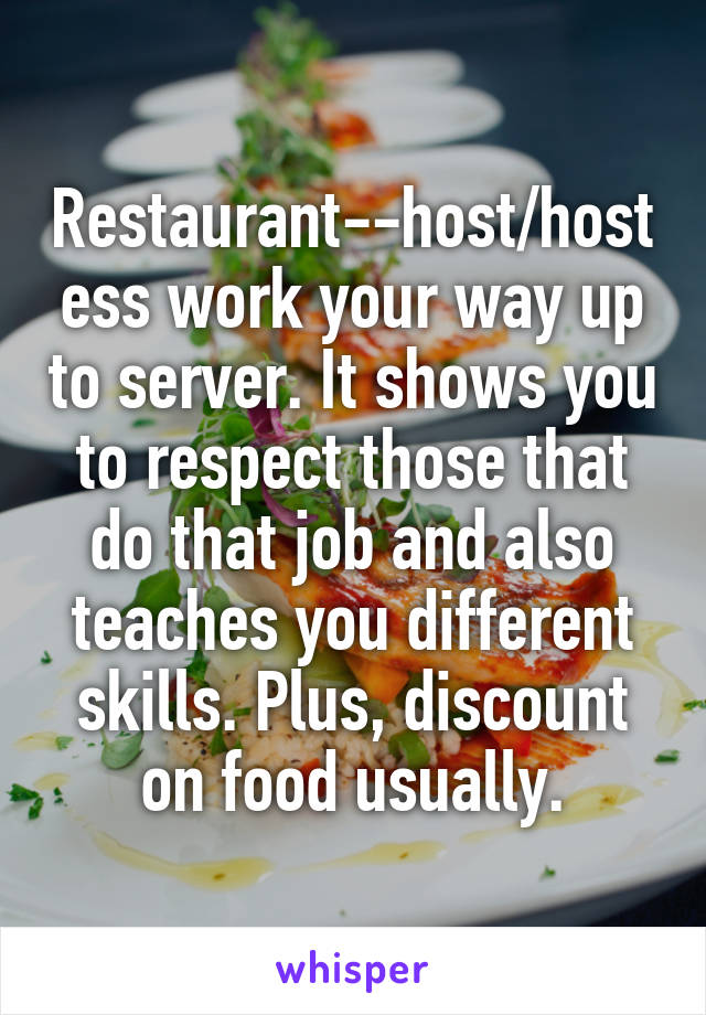 Restaurant--host/hostess work your way up to server. It shows you to respect those that do that job and also teaches you different skills. Plus, discount on food usually.