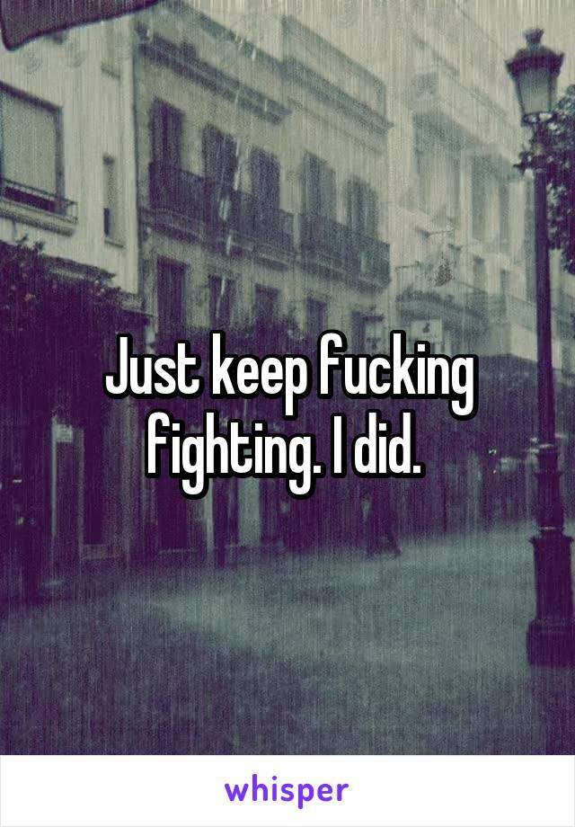Just keep fucking fighting. I did.