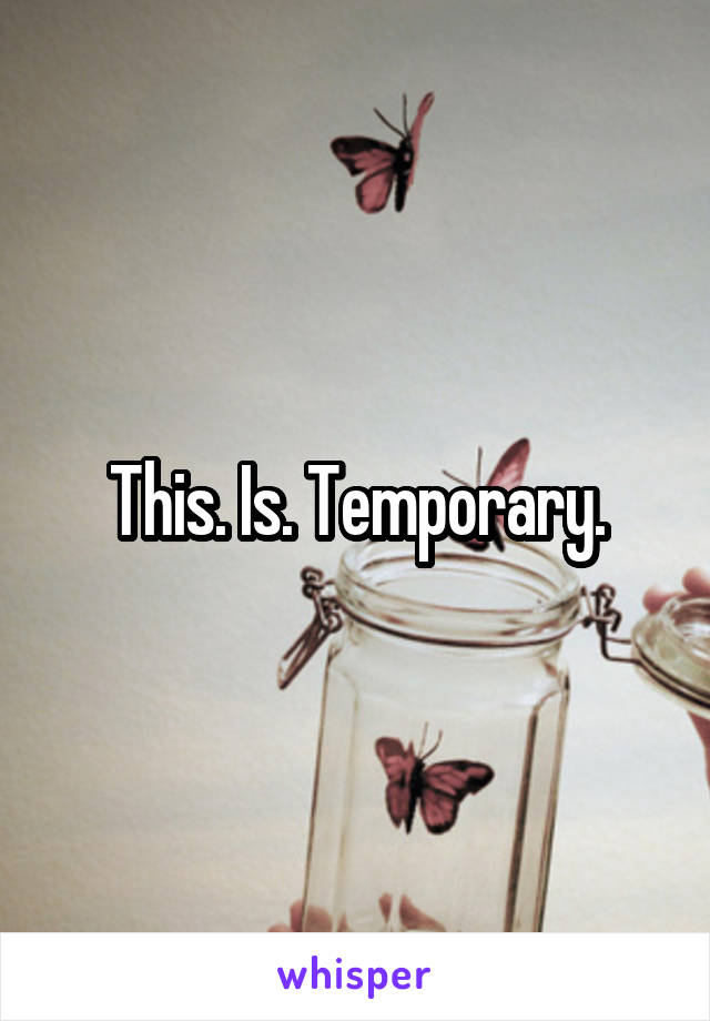This. Is. Temporary.